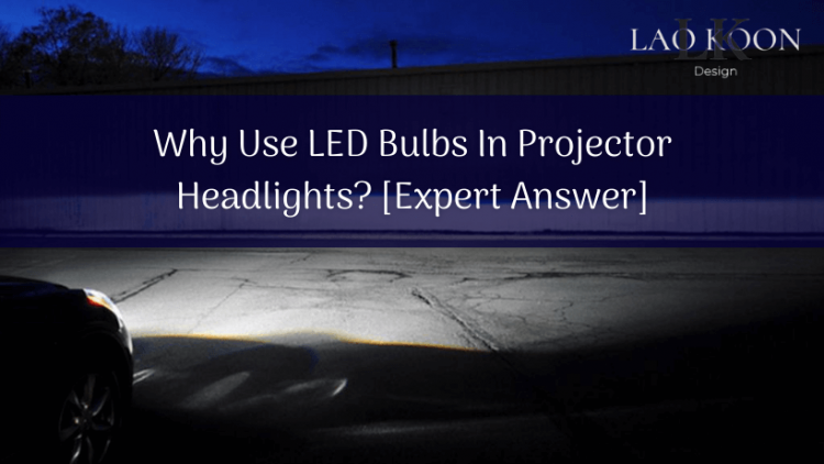 Why Use LED Bulbs In Projector Headlights [Expert Answer]