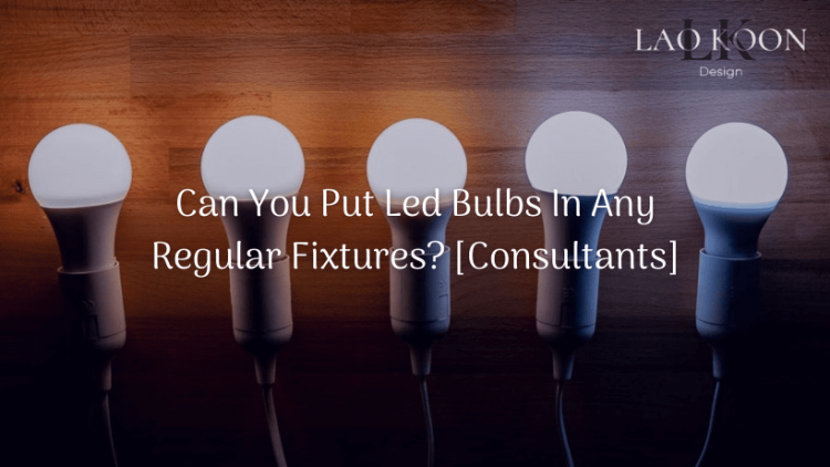 Can You Put Led Bulbs In Any Regular Fixtures? [Consultants]